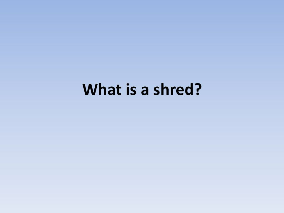 What is a shred?