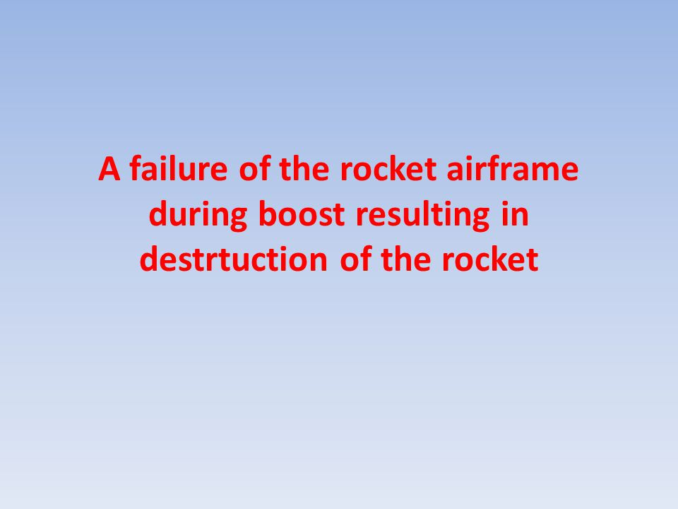 A failure of the rocket airframe during boost resulting in destrtuction of the rocket
