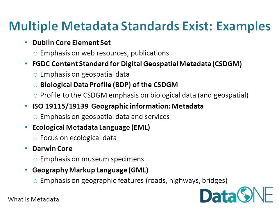 What is Metadata Dublin Core Element Set o Emphasis on web resources, publications FGDC Content Standard for Digital Geospatial Metadata (CSDGM) o Emphasis on geospatial data o Biological Data Profile (BDP) of the CSDGM o Profile to the CSDGM emphasis on biological data (and geospatial) ISO 19115/19139 Geographic information: Metadata o Emphasis on geospatial data and services Ecological Metadata Language (EML) o Focus on ecological data Darwin Core o Emphasis on museum specimens Geography Markup Language (GML) o Emphasis on geographic features (roads, highways, bridges)