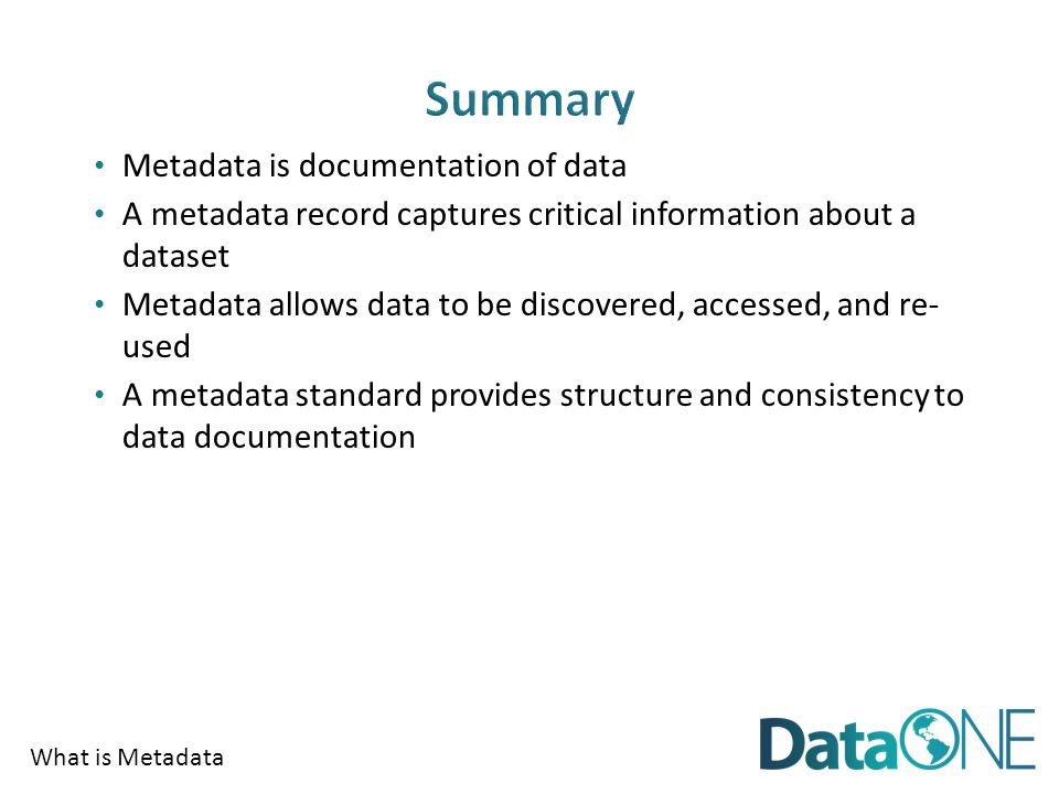 What is Metadata Metadata is documentation of data A metadata record captures critical information about a dataset Metadata allows data to be discovered, accessed, and re- used A metadata standard provides structure and consistency to data documentation