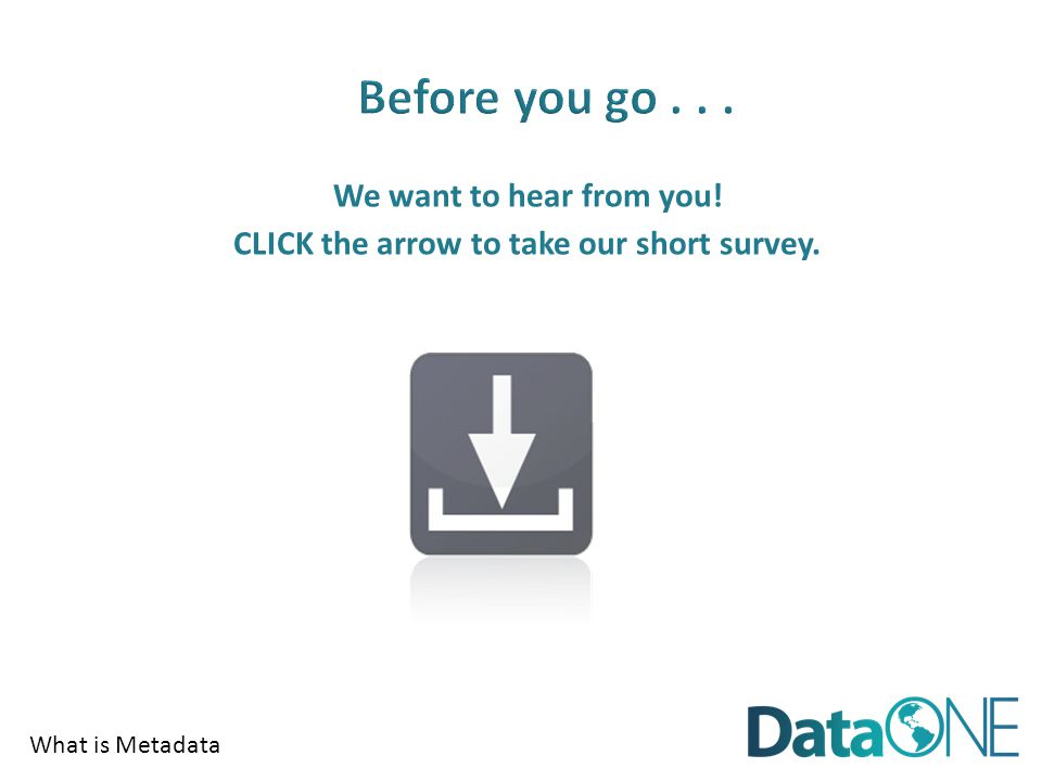 What is Metadata We want to hear from you! CLICK the arrow to take our short survey.