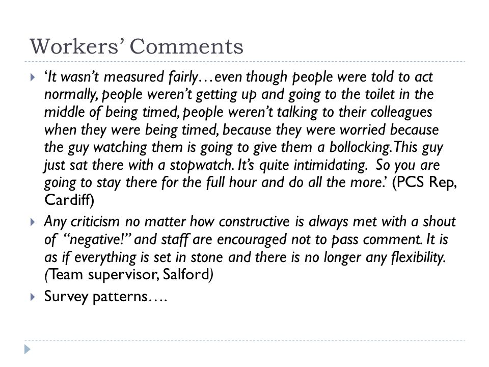 Workers' Comments  'It wasn't measured fairly…even though people were told to act normally, people weren't getting up and going to the toilet in the middle of being timed, people weren't talking to their colleagues when they were being timed, because they were worried because the guy watching them is going to give them a bollocking.