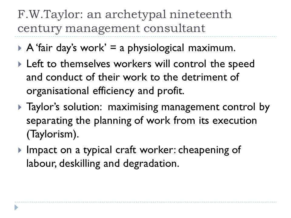 F.W.Taylor: an archetypal nineteenth century management consultant  A 'fair day's work' = a physiological maximum.