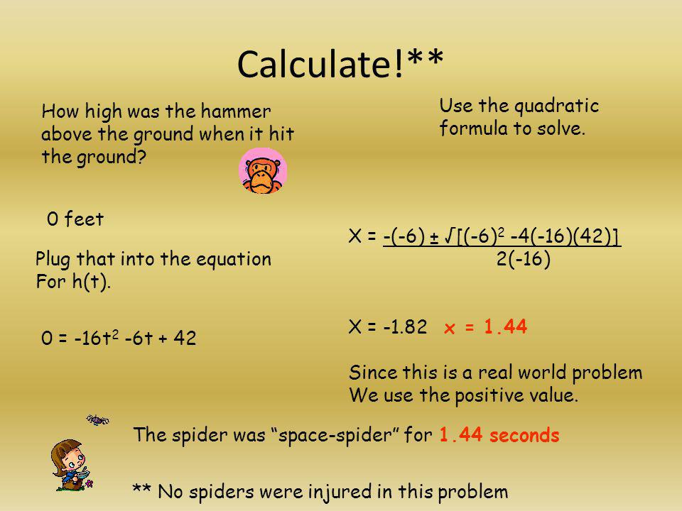 Calculate!** How high was the hammer above the ground when it hit the ground? 0 feet Plug that into the equation For h(t). Use the quadratic formula t