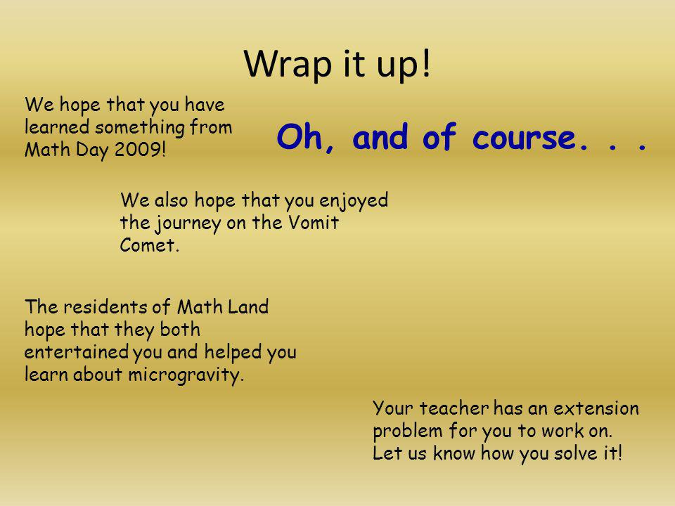 Wrap it up! We hope that you have learned something from Math Day 2009! We also hope that you enjoyed the journey on the Vomit Comet. The residents of