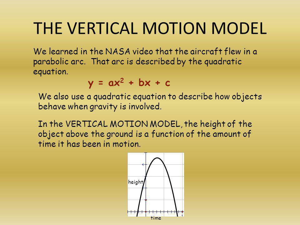 THE VERTICAL MOTION MODEL We learned in the NASA video that the aircraft flew in a parabolic arc. That arc is described by the quadratic equation. We