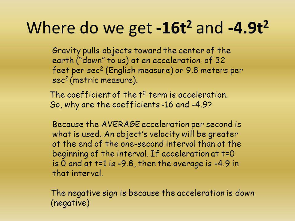 "Where do we get -16t 2 and -4.9t 2 Gravity pulls objects toward the center of the earth (""down"" to us) at an acceleration of 32 feet per sec 2 (Englis"