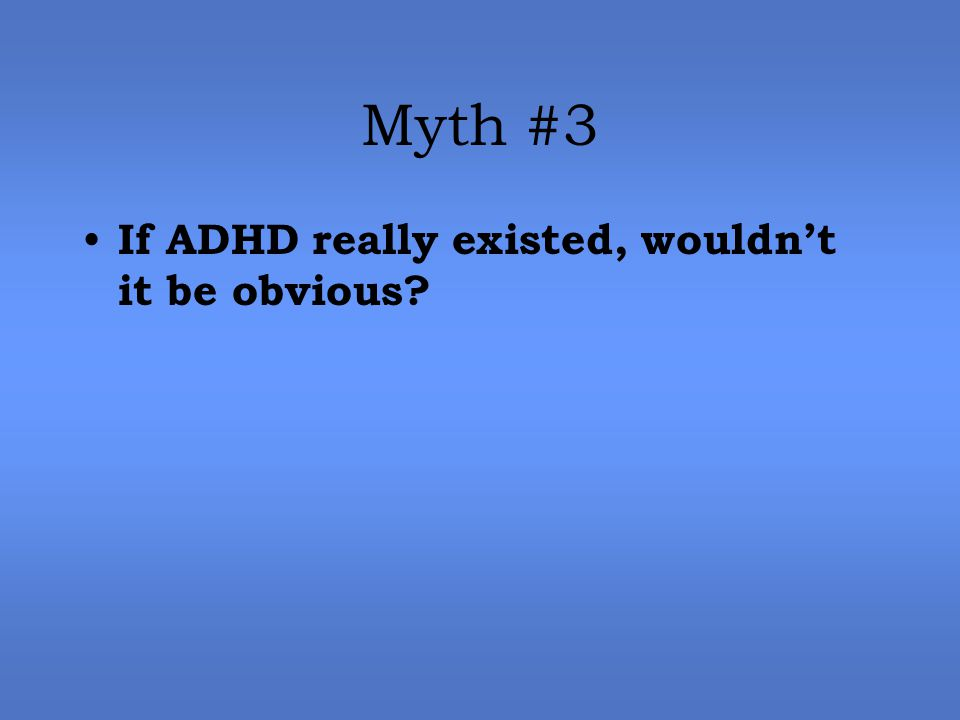 Myth #3 If ADHD really existed, wouldn't it be obvious?