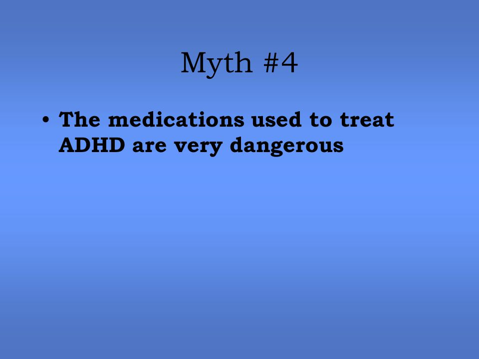 Myth #4 The medications used to treat ADHD are very dangerous