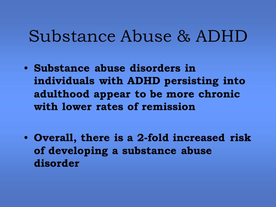 Substance Abuse & ADHD Substance abuse disorders in individuals with ADHD persisting into adulthood appear to be more chronic with lower rates of remission Overall, there is a 2-fold increased risk of developing a substance abuse disorder