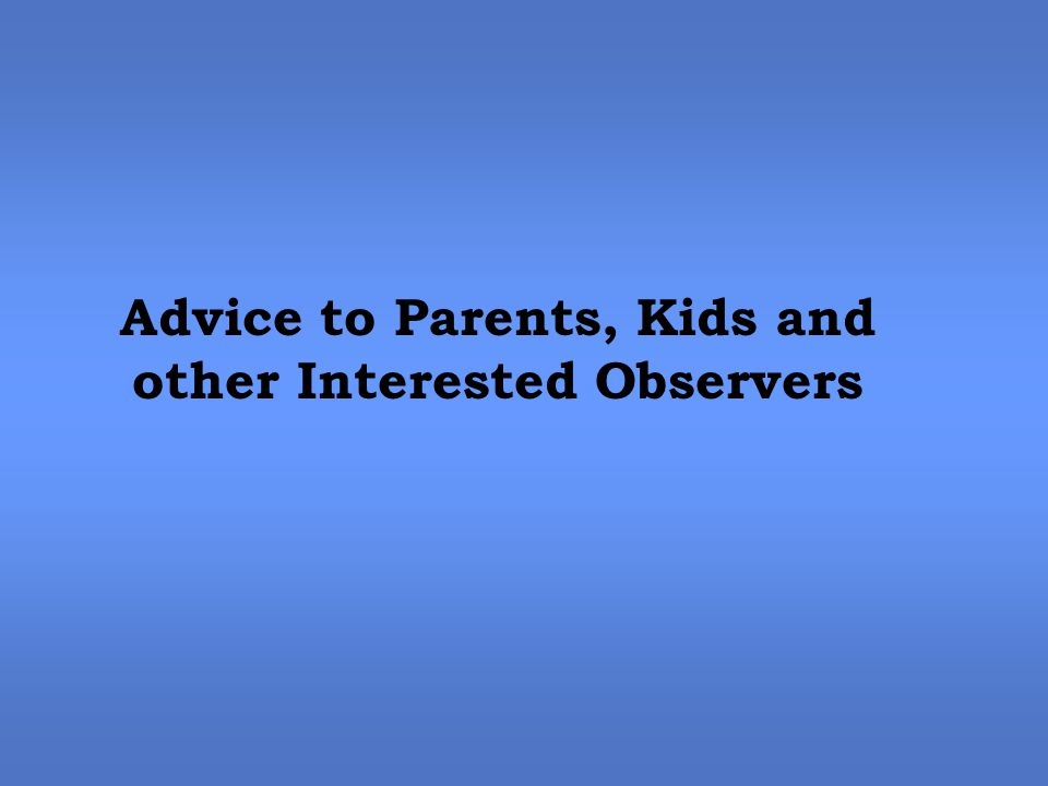 Advice to Parents, Kids and other Interested Observers