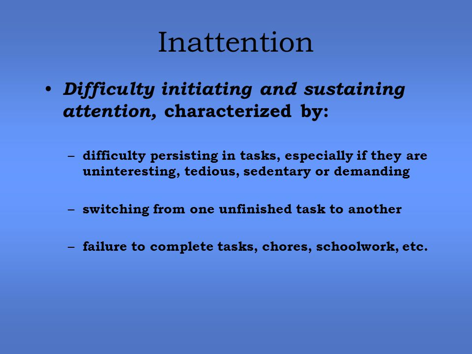 Inattention Difficulty initiating and sustaining attention, characterized by: – difficulty persisting in tasks, especially if they are uninteresting, tedious, sedentary or demanding – switching from one unfinished task to another – failure to complete tasks, chores, schoolwork, etc.