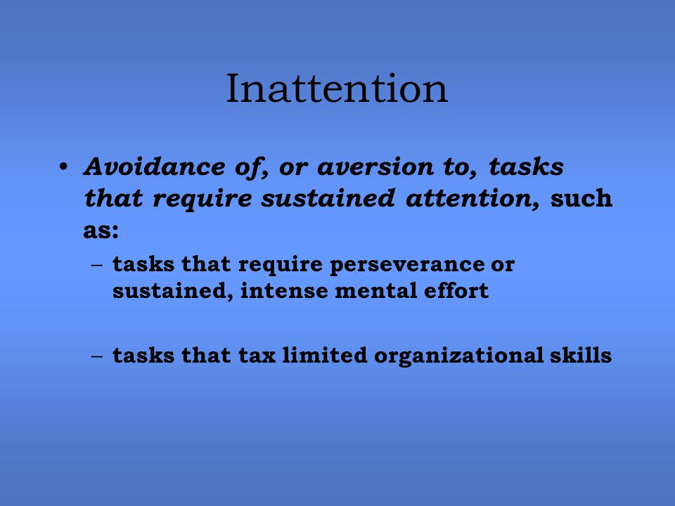 Inattention Avoidance of, or aversion to, tasks that require sustained attention, such as: – tasks that require perseverance or sustained, intense mental effort – tasks that tax limited organizational skills