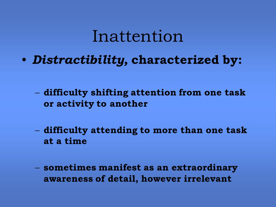 Inattention Distractibility, characterized by: – difficulty shifting attention from one task or activity to another – difficulty attending to more than one task at a time – sometimes manifest as an extraordinary awareness of detail, however irrelevant