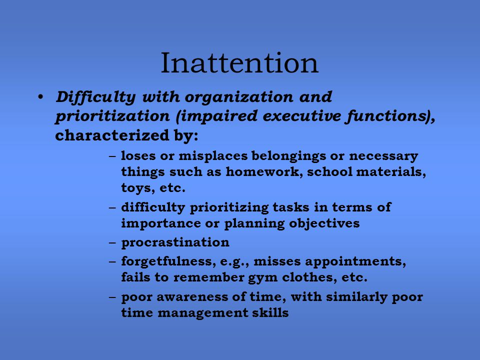 Inattention Difficulty with organization and prioritization (impaired executive functions), characterized by: – loses or misplaces belongings or necessary things such as homework, school materials, toys, etc.