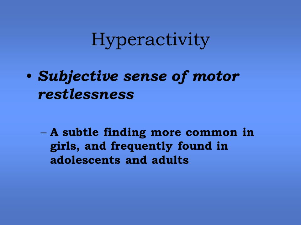 Hyperactivity Subjective sense of motor restlessness – A subtle finding more common in girls, and frequently found in adolescents and adults