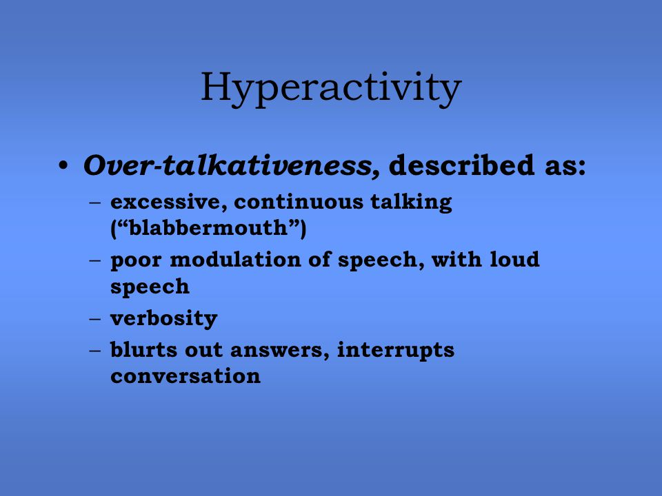 Hyperactivity Over-talkativeness, described as: – excessive, continuous talking ( blabbermouth ) – poor modulation of speech, with loud speech – verbosity – blurts out answers, interrupts conversation