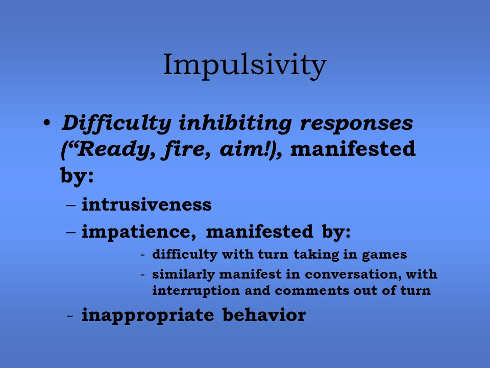Impulsivity Difficulty inhibiting responses ( Ready, fire, aim!), manifested by: – intrusiveness – impatience, manifested by: - difficulty with turn taking in games - similarly manifest in conversation, with interruption and comments out of turn - inappropriate behavior