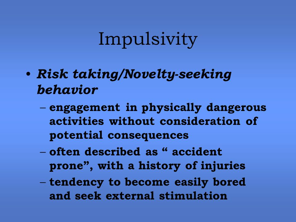 Impulsivity Risk taking/Novelty-seeking behavior – engagement in physically dangerous activities without consideration of potential consequences – often described as accident prone , with a history of injuries – tendency to become easily bored and seek external stimulation