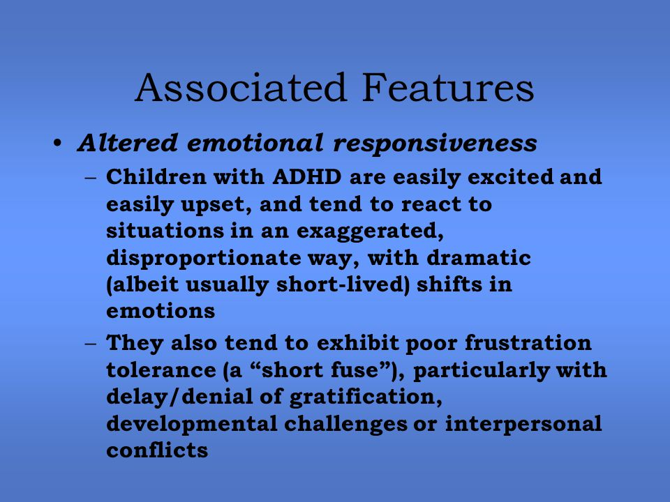 Associated Features Altered emotional responsiveness – Children with ADHD are easily excited and easily upset, and tend to react to situations in an exaggerated, disproportionate way, with dramatic (albeit usually short-lived) shifts in emotions – They also tend to exhibit poor frustration tolerance (a short fuse ), particularly with delay/denial of gratification, developmental challenges or interpersonal conflicts