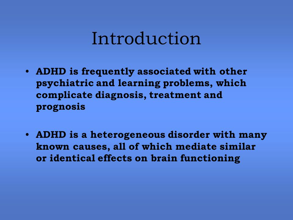Introduction ADHD is frequently associated with other psychiatric and learning problems, which complicate diagnosis, treatment and prognosis ADHD is a heterogeneous disorder with many known causes, all of which mediate similar or identical effects on brain functioning