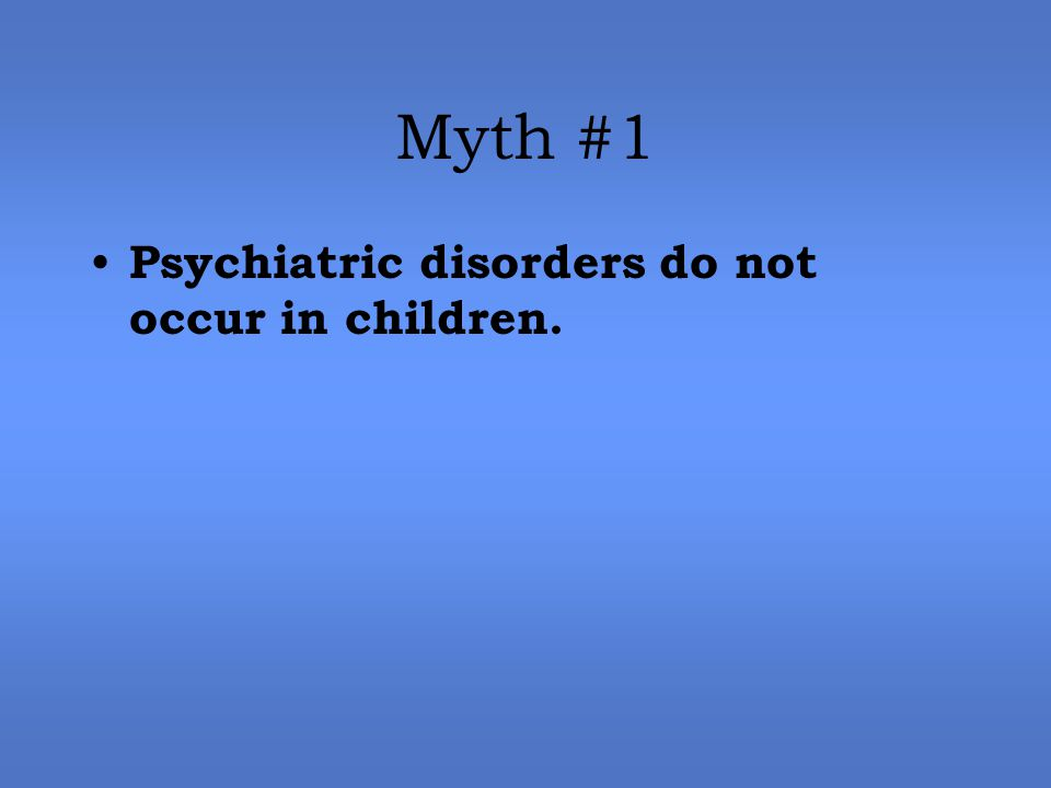Myth #1 Psychiatric disorders do not occur in children.