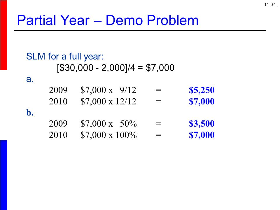 11-34 Partial Year – Demo Problem SLM for a full year: [$30,000 - 2,000]/4 = $7,000 a. 2009 $7,000 x 9/12 =$5,250 2010 $7,000 x 12/12 =$7,000 b. 2009