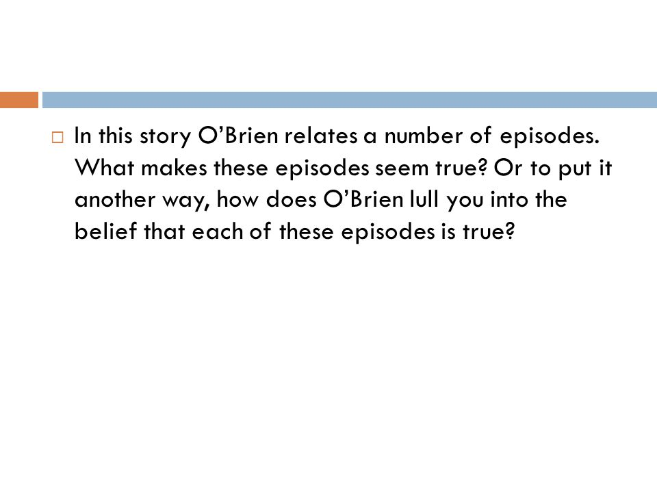  In this story O'Brien relates a number of episodes. What makes these episodes seem true? Or to put it another way, how does O'Brien lull you into th