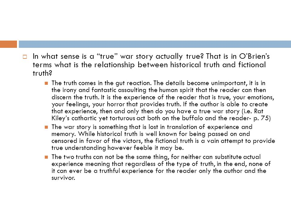 " In what sense is a ""true"" war story actually true? That is in O'Brien's terms what is the relationship between historical truth and fictional truth?"