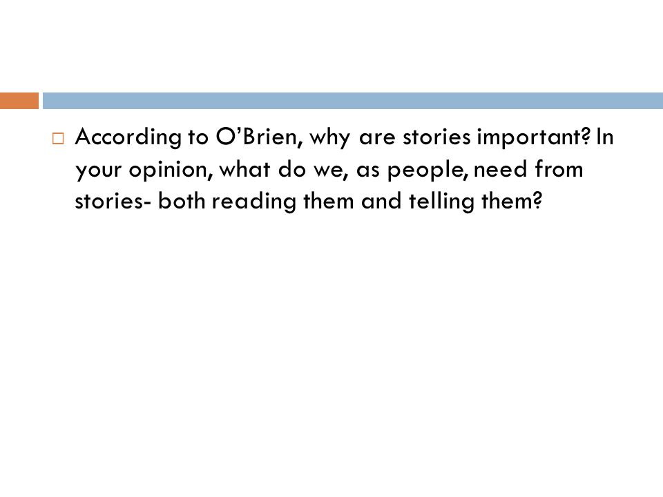  According to O'Brien, why are stories important? In your opinion, what do we, as people, need from stories- both reading them and telling them?