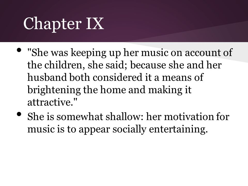 Chapter IX She was keeping up her music on account of the children, she said; because she and her husband both considered it a means of brightening the home and making it attractive. She is somewhat shallow: her motivation for music is to appear socially entertaining.