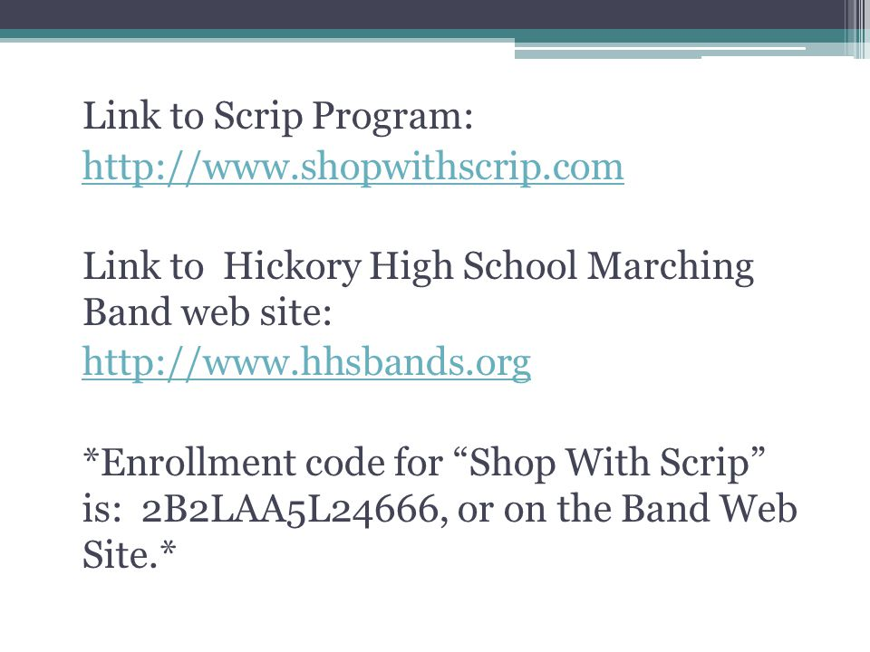 Link to Scrip Program: http://www.shopwithscrip.com Link to Hickory High School Marching Band web site: http://www.hhsbands.org *Enrollment code for Shop With Scrip is: 2B2LAA5L24666, or on the Band Web Site.*