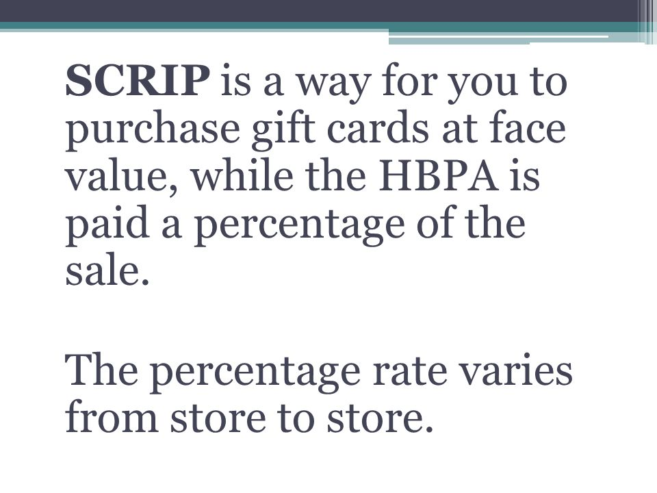 SCRIP is a way for you to purchase gift cards at face value, while the HBPA is paid a percentage of the sale.