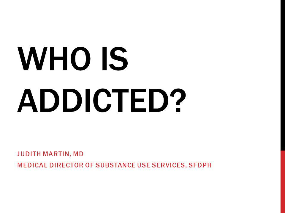 WHO IS ADDICTED? JUDITH MARTIN, MD MEDICAL DIRECTOR OF SUBSTANCE USE SERVICES, SFDPH
