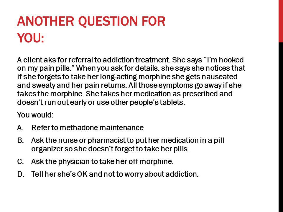 "ANOTHER QUESTION FOR YOU: A client aks for referral to addiction treatment. She says ""I'm hooked on my pain pills."" When you ask for details, she says"