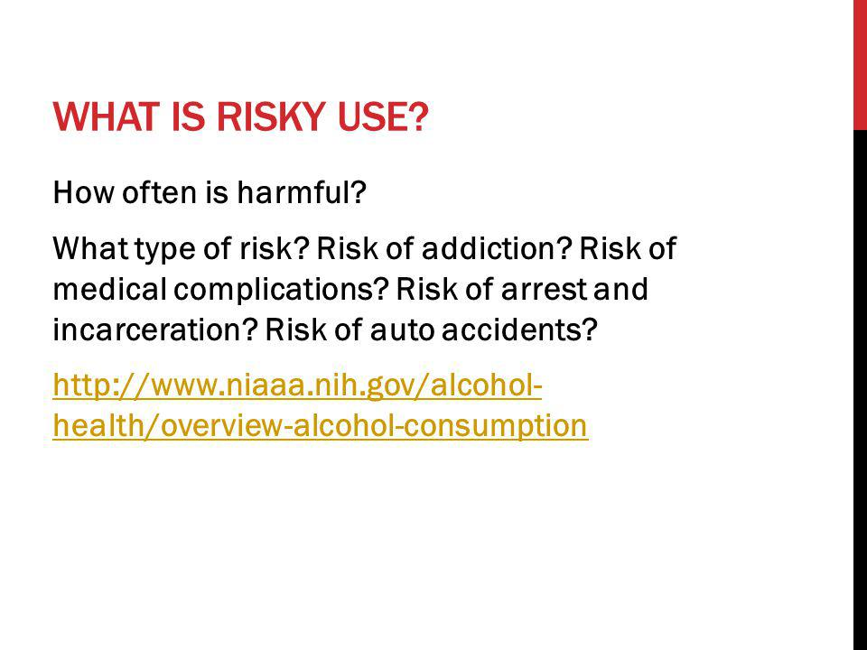 WHAT IS RISKY USE? How often is harmful? What type of risk? Risk of addiction? Risk of medical complications? Risk of arrest and incarceration? Risk o