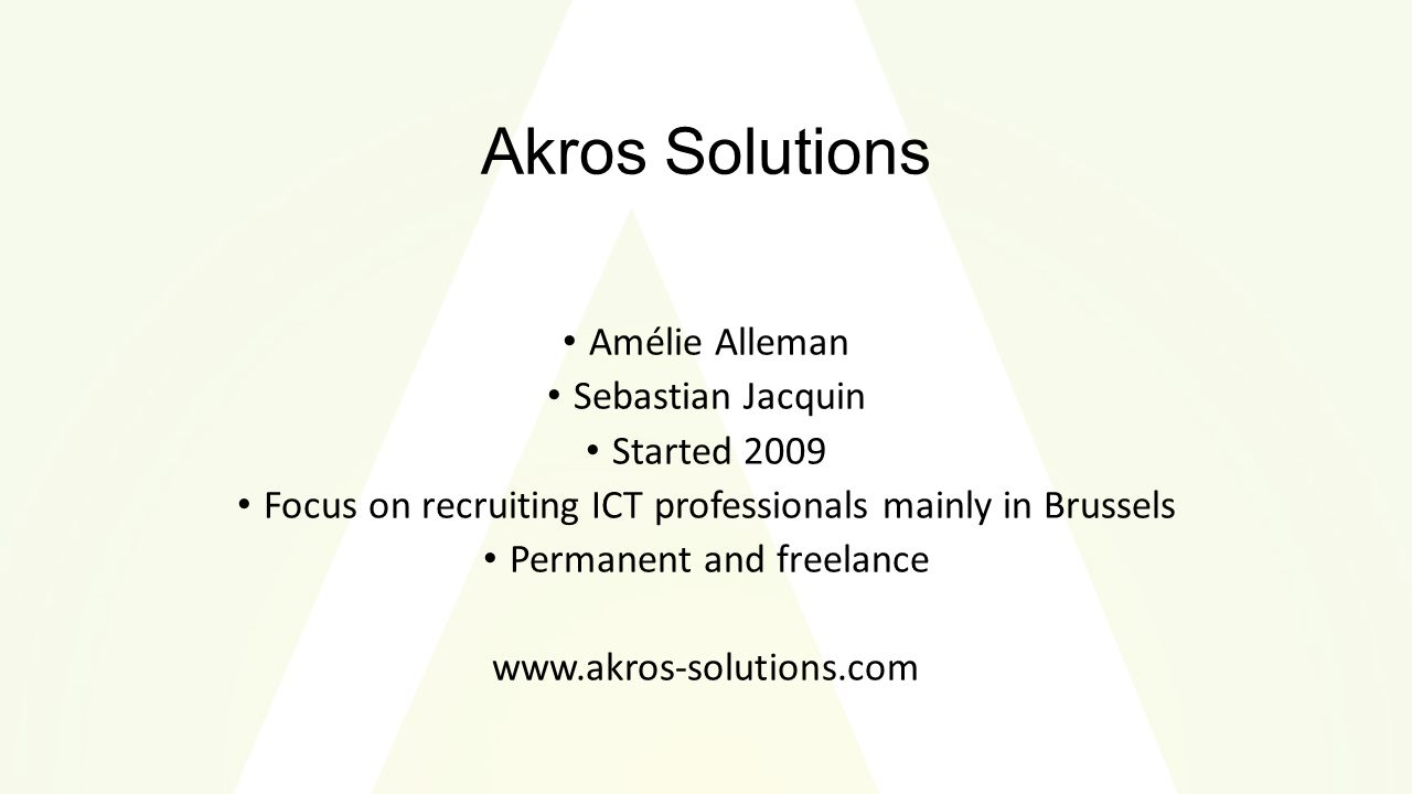 Akros Solutions Amélie Alleman Sebastian Jacquin Started 2009 Focus on recruiting ICT professionals mainly in Brussels Permanent and freelance www.akros-solutions.com