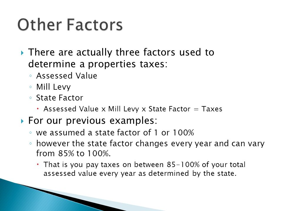  There are actually three factors used to determine a properties taxes: ◦ Assessed Value ◦ Mill Levy ◦ State Factor  Assessed Value x Mill Levy x St