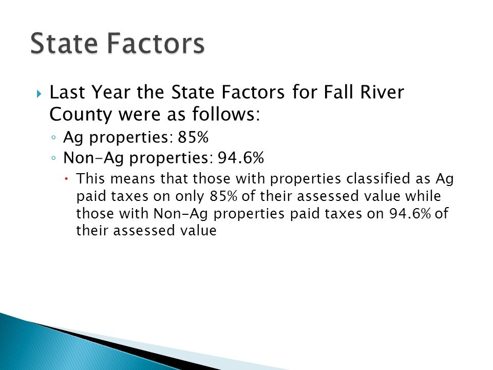  Last Year the State Factors for Fall River County were as follows: ◦ Ag properties: 85% ◦ Non-Ag properties: 94.6%  This means that those with prop