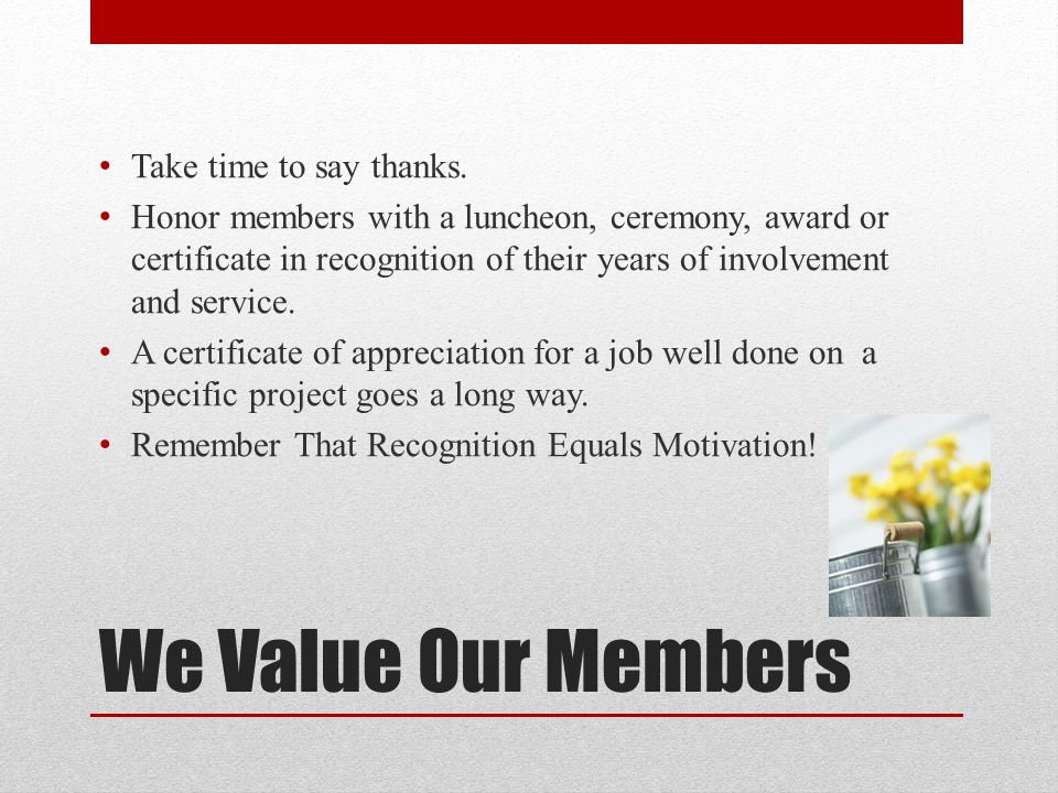 We Value Our Members Take time to say thanks. Honor members with a luncheon, ceremony, award or certificate in recognition of their years of involveme
