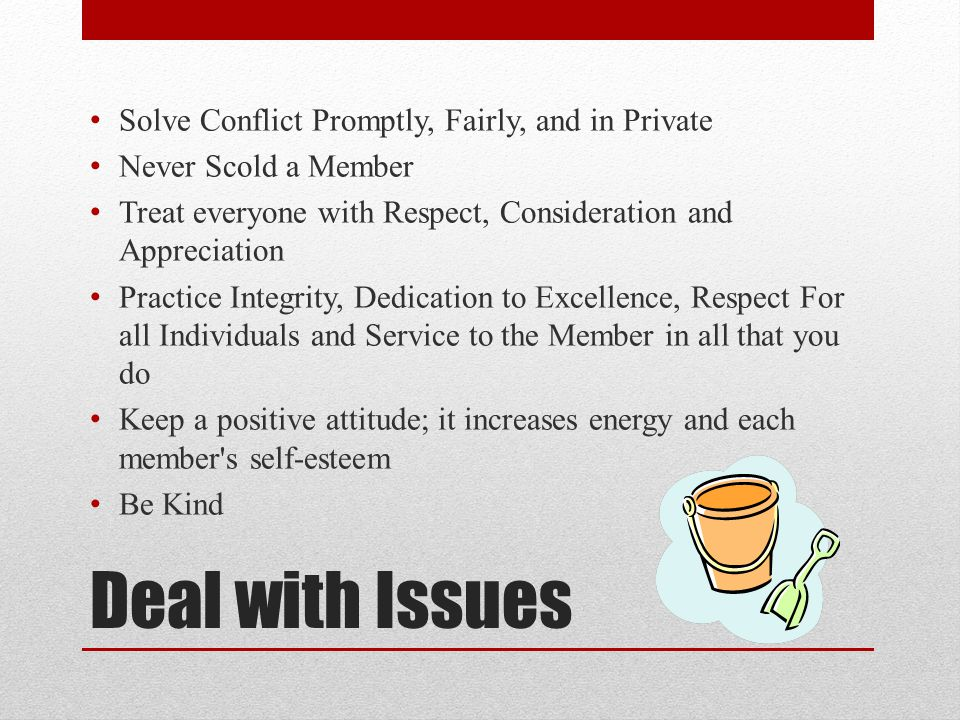 Deal with Issues Solve Conflict Promptly, Fairly, and in Private Never Scold a Member Treat everyone with Respect, Consideration and Appreciation Prac