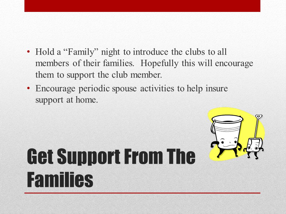 "Get Support From The Families Hold a ""Family"" night to introduce the clubs to all members of their families. Hopefully this will encourage them to sup"
