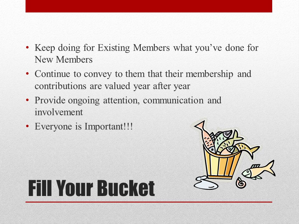 Fill Your Bucket Keep doing for Existing Members what you've done for New Members Continue to convey to them that their membership and contributions a