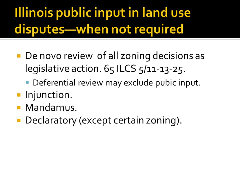 Illinois public input in land use disputes—when not required  De novo review of all zoning decisions as legislative action. 65 ILCS 5/11-13-25.  Def