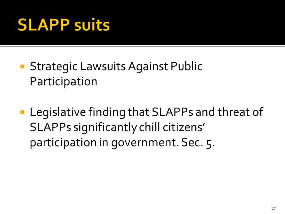  Strategic Lawsuits Against Public Participation  Legislative finding that SLAPPs and threat of SLAPPs significantly chill citizens' participation in government.