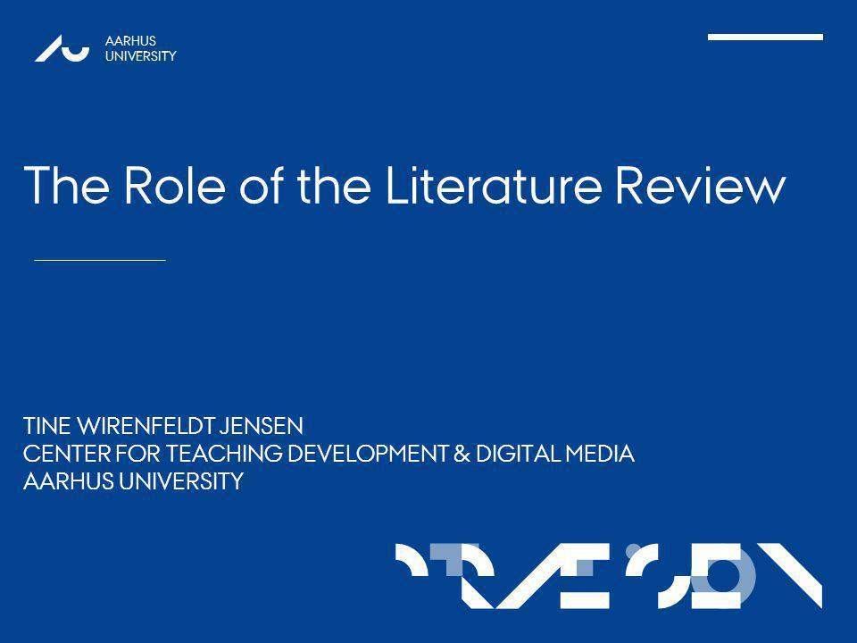 TATIONpRÆSEN AARHUS UNIVERSITY The Role of the Literature Review TINE WIRENFELDT JENSEN CENTER FOR TEACHING DEVELOPMENT & DIGITAL MEDIA AARHUS UNIVERSITY 1