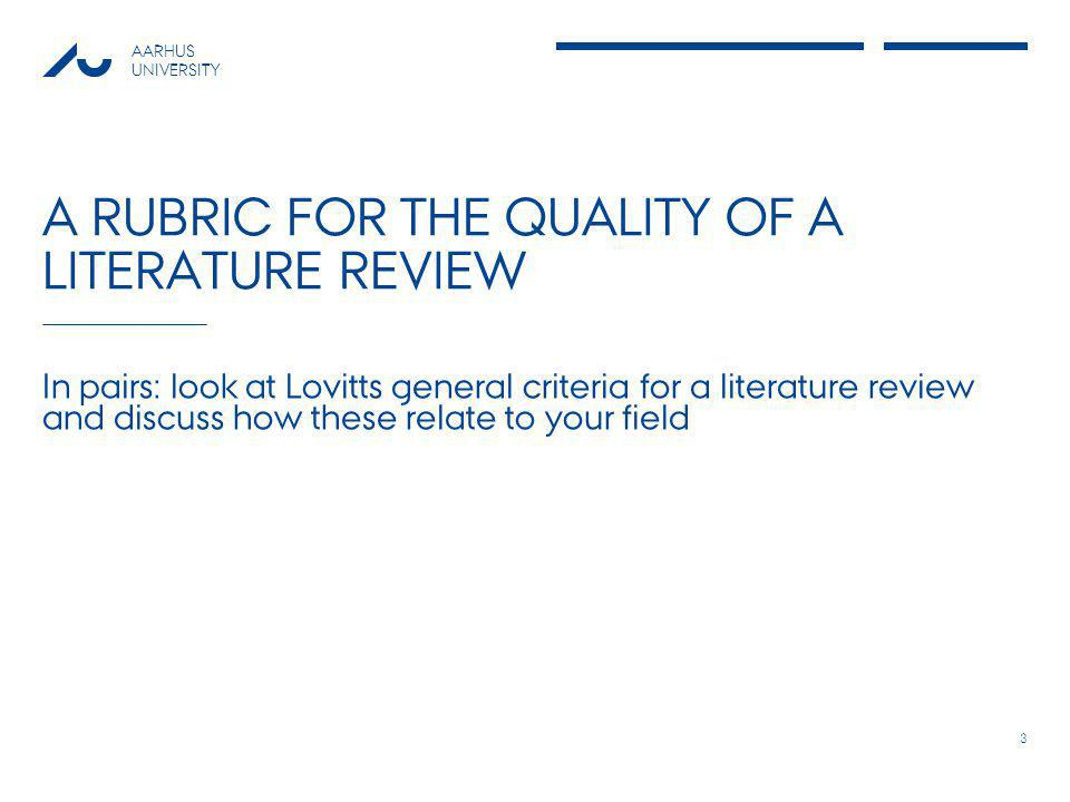 AARHUS UNIVERSITY A RUBRIC FOR THE QUALITY OF A LITERATURE REVIEW In pairs: look at Lovitts general criteria for a literature review and discuss how these relate to your field 3