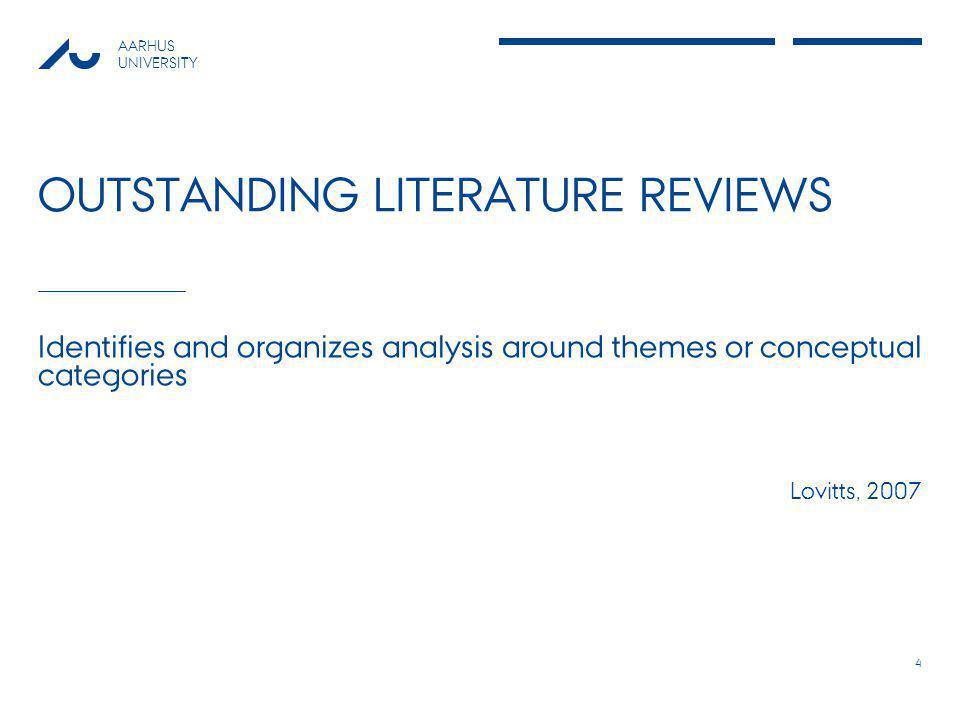 AARHUS UNIVERSITY OUTSTANDING LITERATURE REVIEWS Identifies and organizes analysis around themes or conceptual categories Lovitts, 2007 4