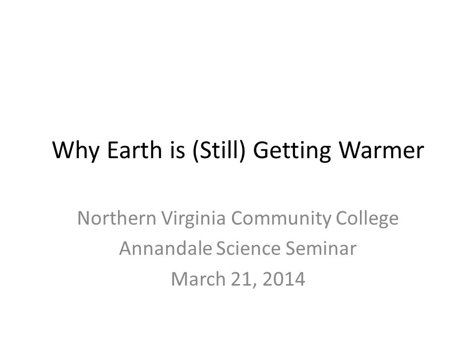 Why Earth is (Still) Getting Warmer Northern Virginia Community College Annandale Science Seminar March 21, 2014