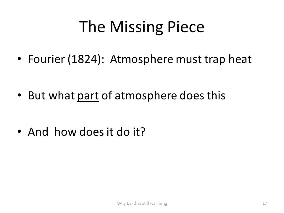 Why Earth is still warming17 The Missing Piece Fourier (1824): Atmosphere must trap heat But what part of atmosphere does this And how does it do it
